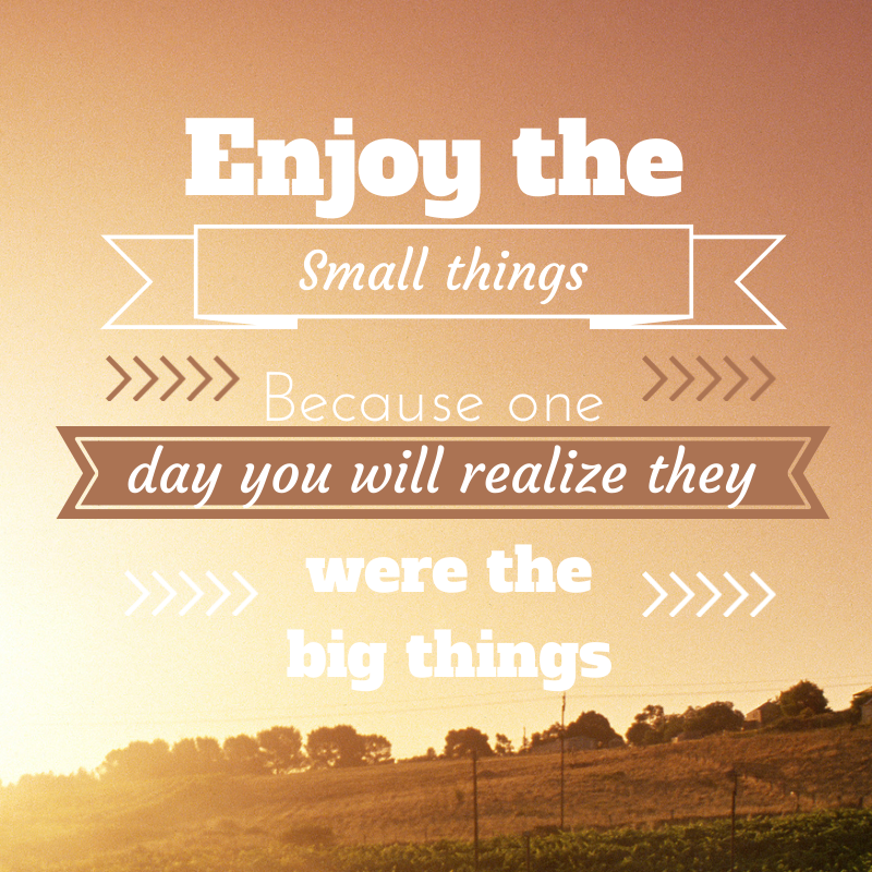 Remember that the small things are the big things {in life}…
