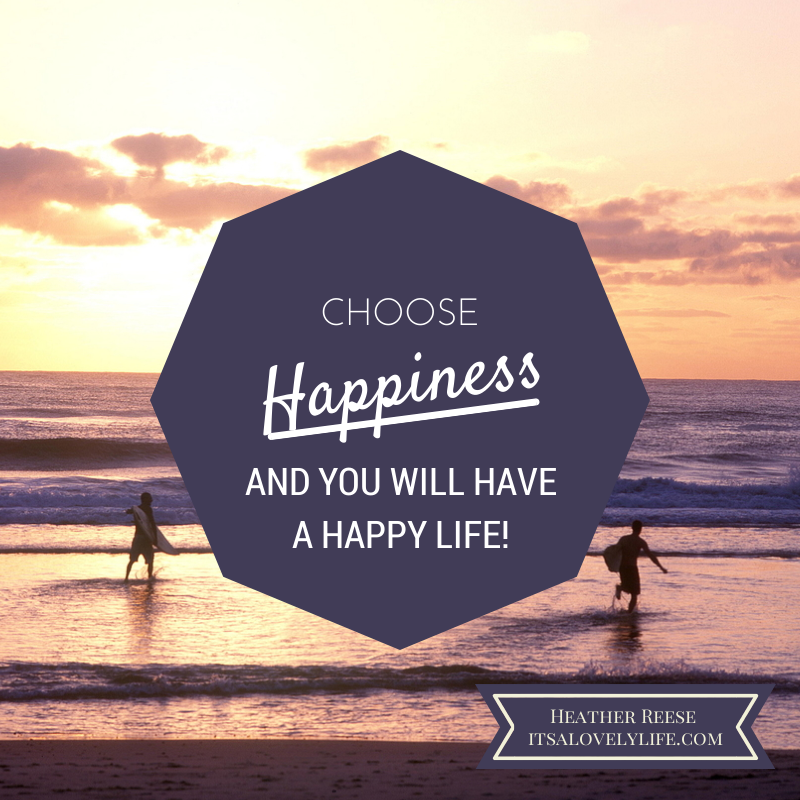Choose Happiness and You Will Have a Happy Life…