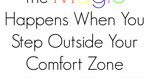 The Magic Happens When You Step Outside Your Comfort Zone…