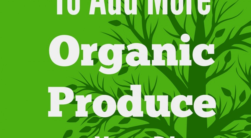 10 Things You Need To Know About Adding More Organic Produce To Your Diet