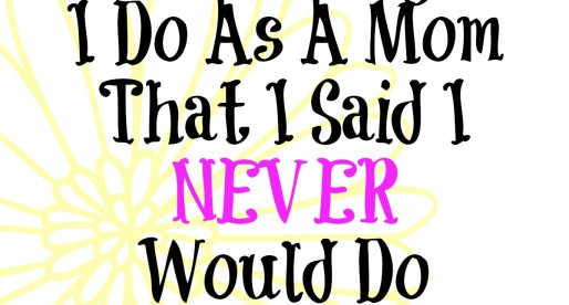 10 Things I Do As A Mom That I Said I Never Would Do