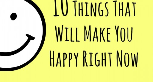 10 Things That Will Make You Happy Right Now
