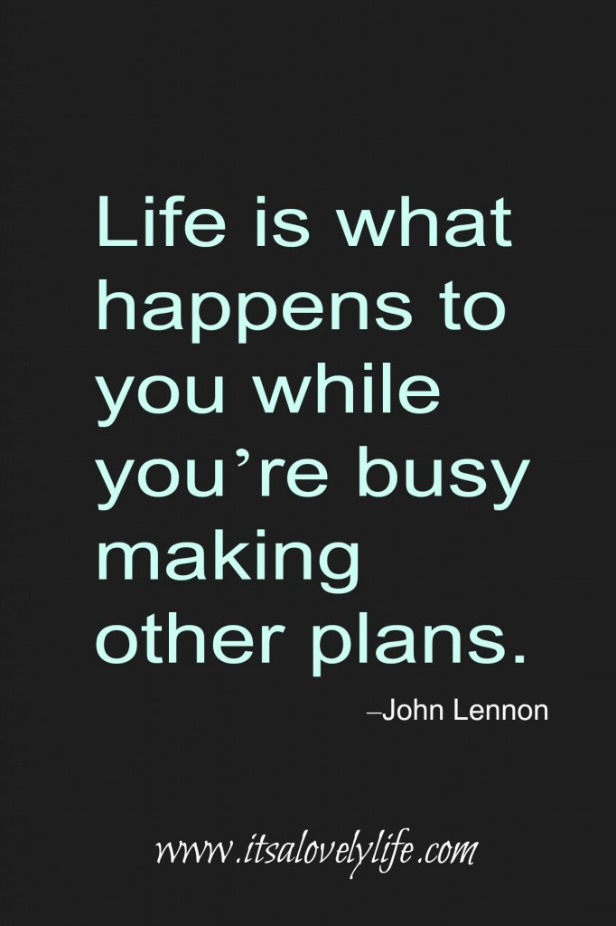 Life happens while you are busy.