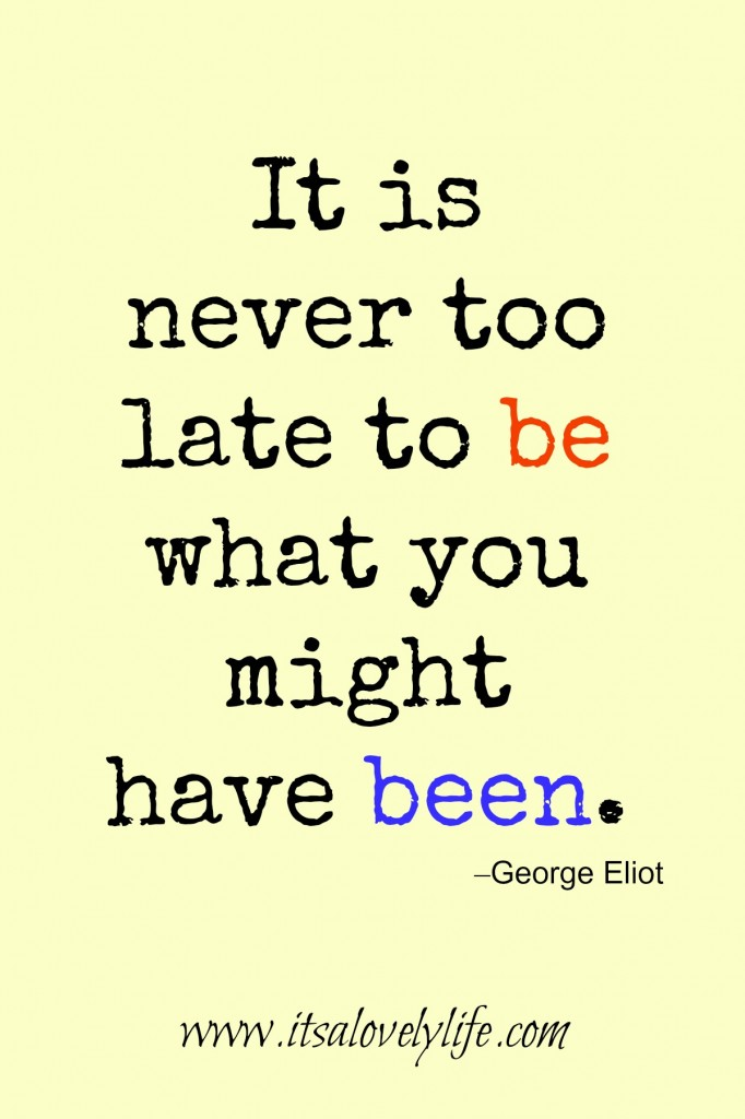 It is never too late to be what you could have been.