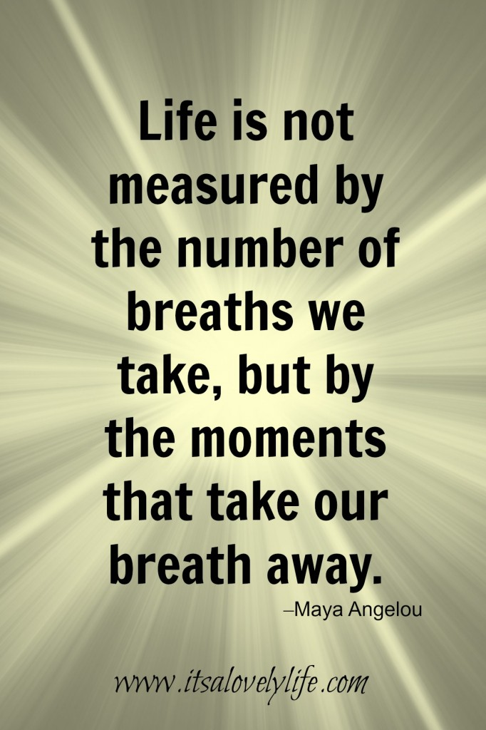 Life is measured by the number of moments that take our breath away.