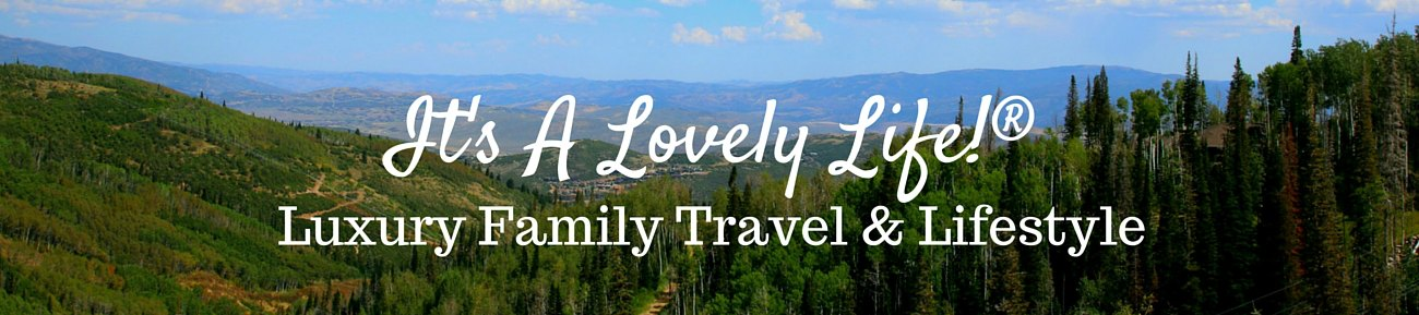 It's a Lovely Life®, Luxury Family Travel. Fitness, Food & Lifestyle Blog - Luxury Family Travel. Fitness, Food & Lifestyle Blog