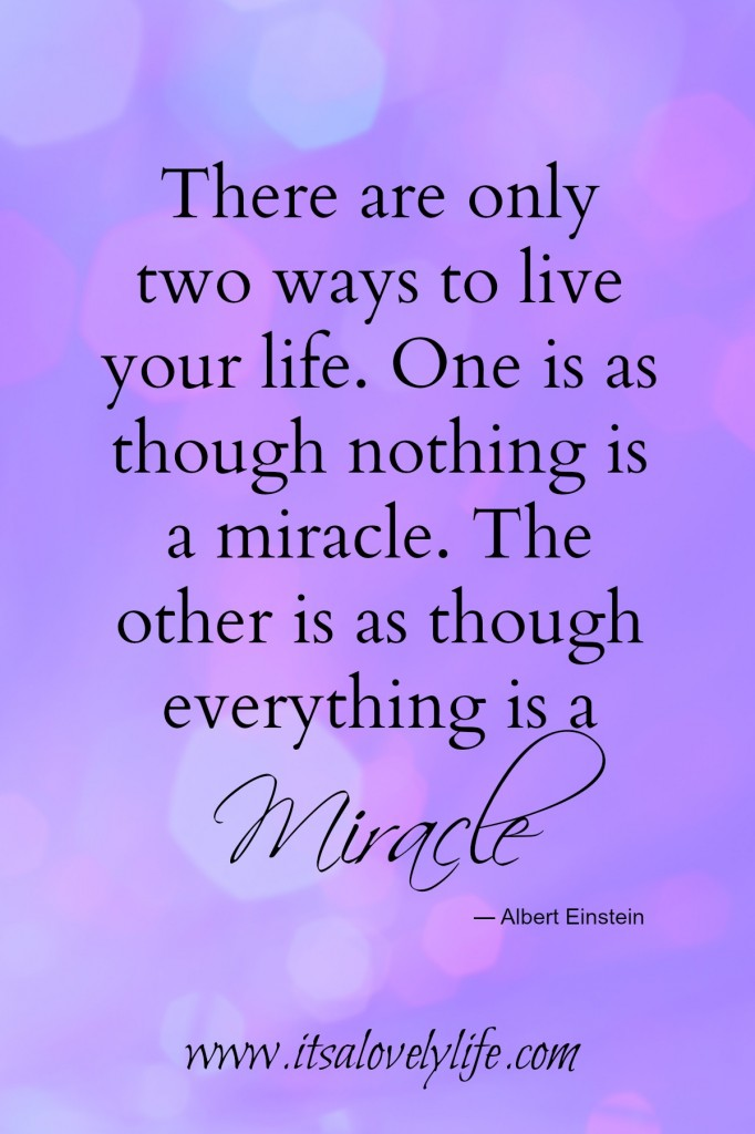 Live as if everything is a miracle.