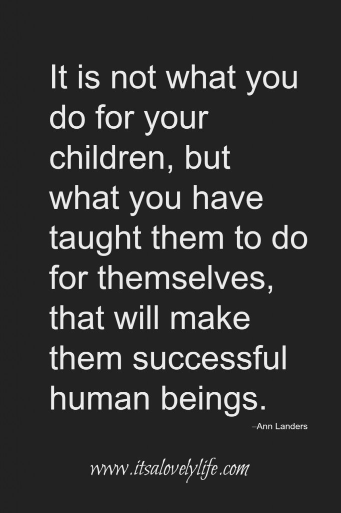 Teach your children to do for themselves.