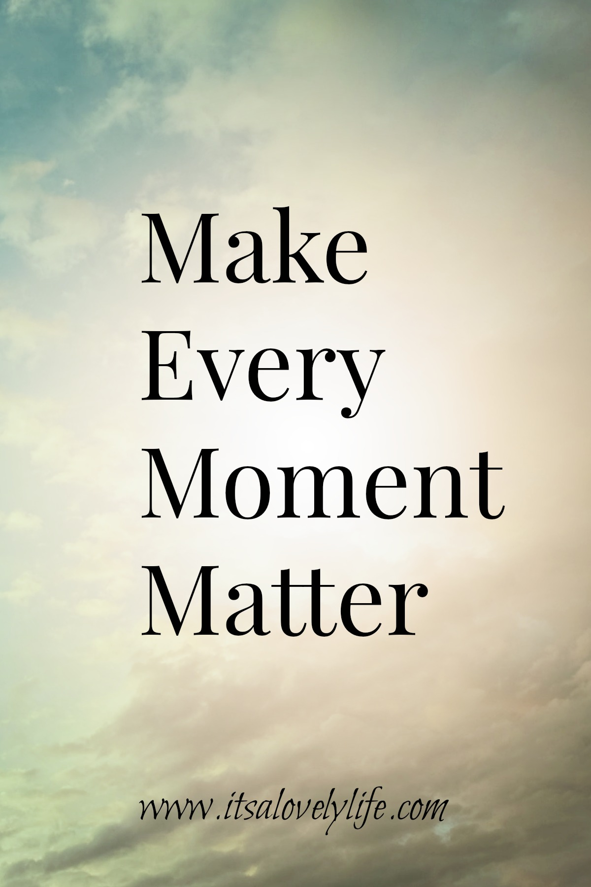 every of moment_Make Every Moment Matter   Its a Lovely Life!
