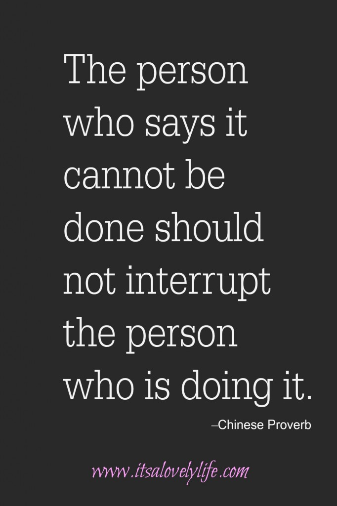The person who says it cannot be done should not interrupt those who are doing it.
