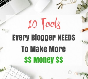 10 Tools Every Blogger Needs To Make More Money